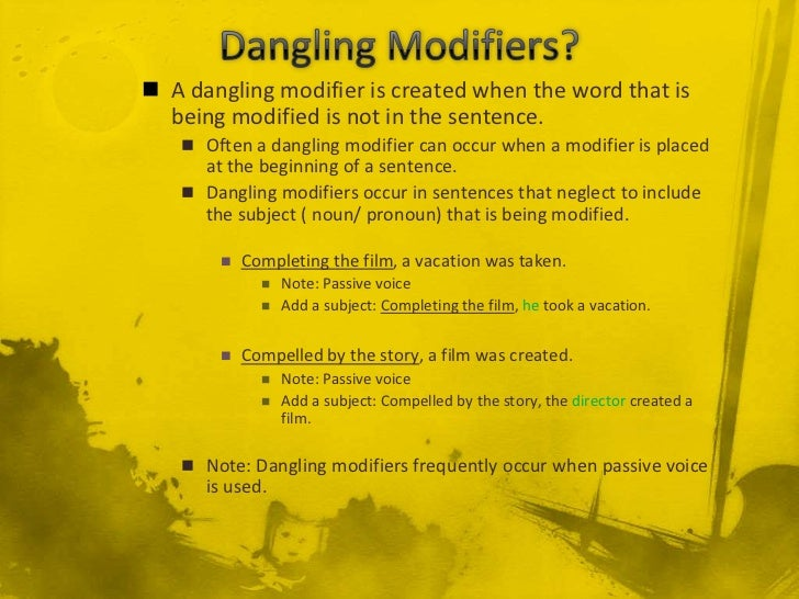 dangling modifier Dangling modifiers a dangling modifier is a phrase or clause that either modifies no word in the sentence or refers to the wrong word dangling modifiers cause the sentence to lack coherence.