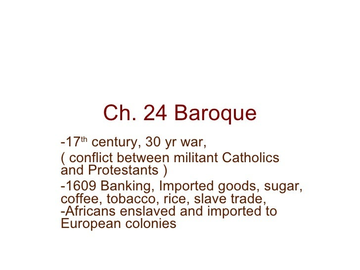 Ch. 24 Baroque -17 th  century, 30 yr war, ( conflict between militant Catholics and Protestants ) -1609 Banking, Imported...