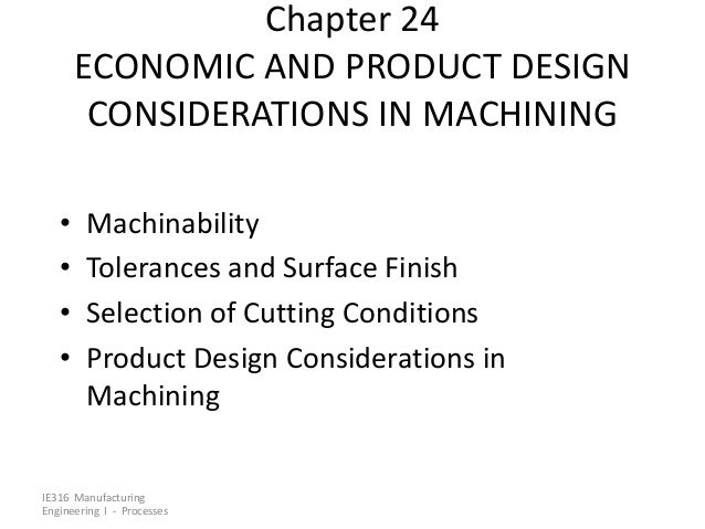 Chapter 24 ECONOMIC AND PRODUCT DESIGN CONSIDERATIONS IN MACHINING • • • •  Machinability Tolerances and Surface Finish Se...