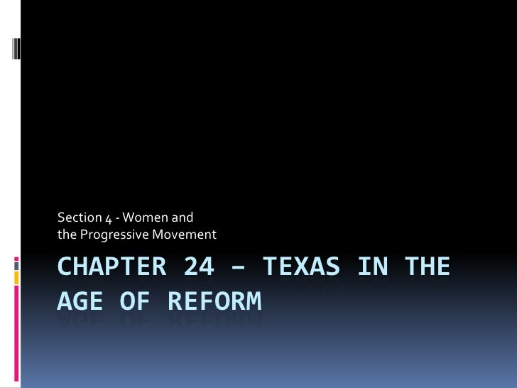 Section 4 - Women andthe Progressive MovementCHAPTER 24 – TEXAS IN THEAGE OF REFORM
