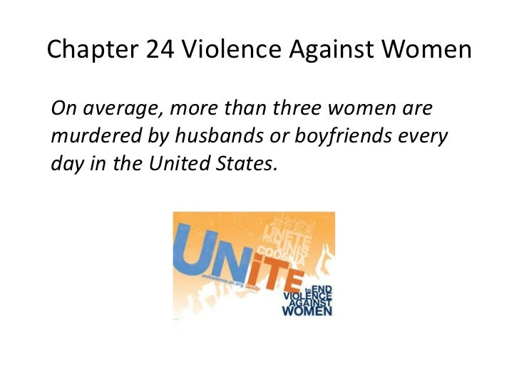 Chapter 24 Violence Against WomenOn average, more than three women aremurdered by husbands or boyfriends everyday in the U...