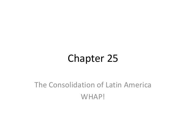 Chapter 25 The Consolidation of Latin America WHAP!