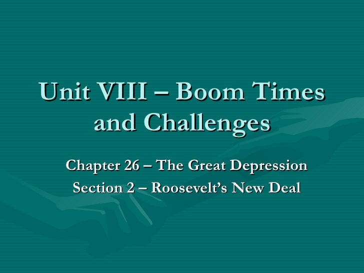 Unit VIII – Boom Times and Challenges Chapter 26 – The Great Depression Section 2 – Roosevelt's New Deal