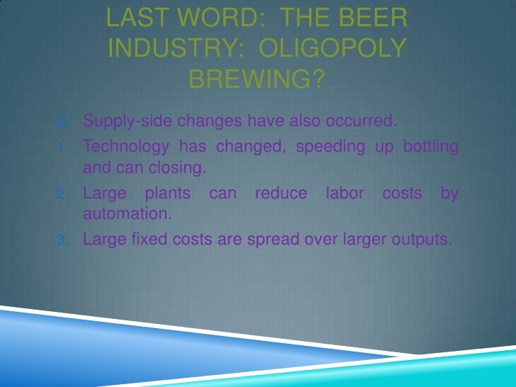 beer industry oligopoly Free essay: introduction the brewing industry was once held to competition among many breweries in small geographic areas that was almost a century ago the.