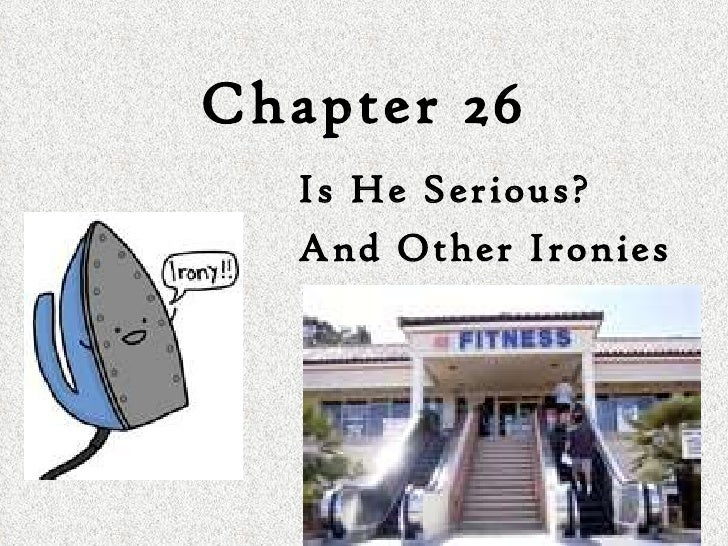 Chapter 26 Is He Serious?  And Other Ironies