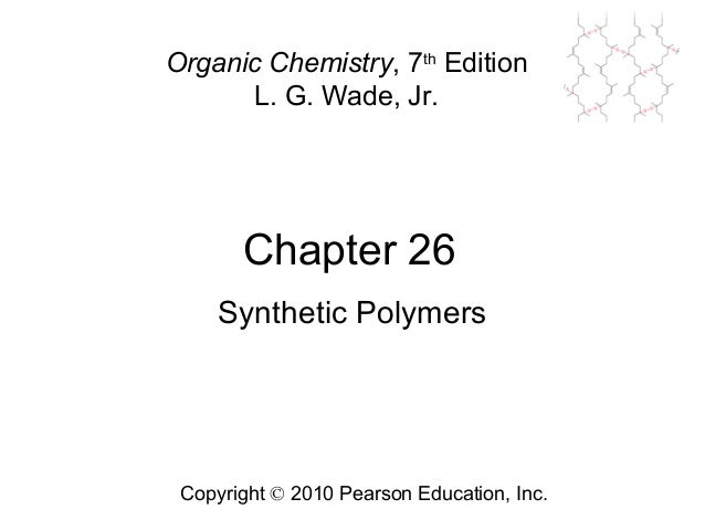 Chapter 26 Copyright © 2010 Pearson Education, Inc. Organic Chemistry, 7th Edition L. G. Wade, Jr. Synthetic Polymers