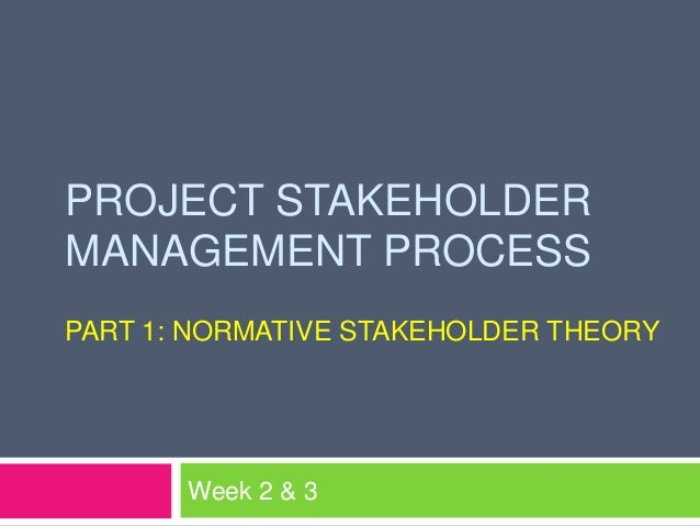 PROJECT STAKEHOLDERMANAGEMENT PROCESSPART 1: NORMATIVE STAKEHOLDER THEORY       Week 2 & 3