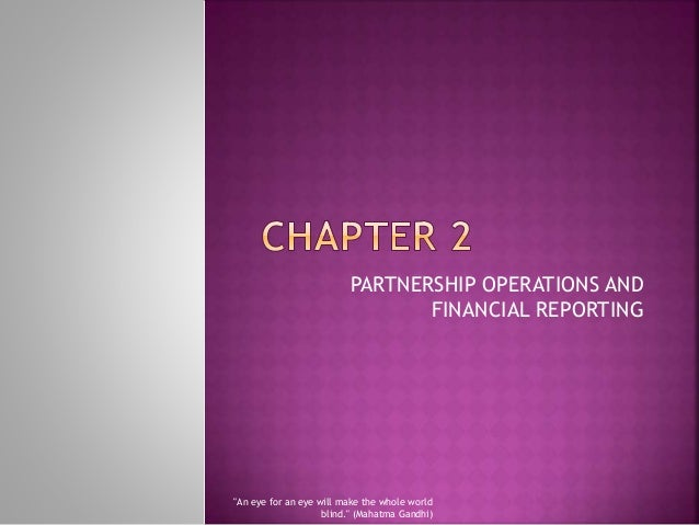 "PARTNERSHIP OPERATIONS AND FINANCIAL REPORTING ""An eye for an eye will make the whole world blind."" (Mahatma Gandhi)"