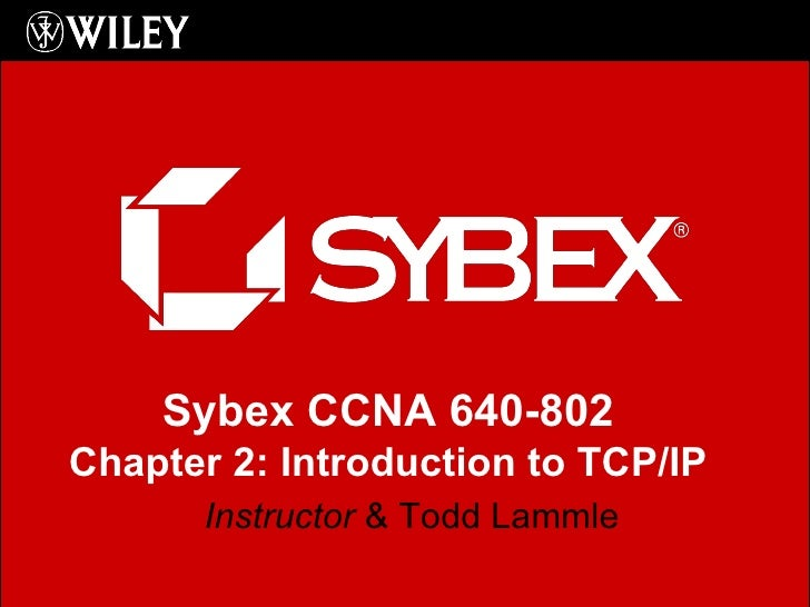 Instructor  & Todd Lammle Sybex CCNA 640-802 Chapter 2: Introduction to TCP/IP