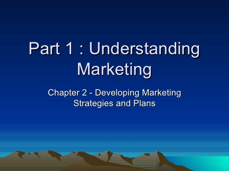 Part 1 : Understanding Marketing Chapter 2 - Developing Marketing Strategies and Plans
