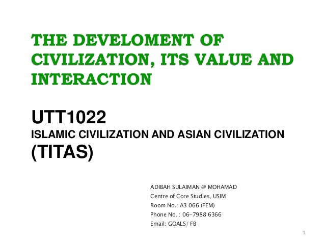 THE DEVELOMENT OF CIVILIZATION, ITS VALUE AND INTERACTION UTT1022 ISLAMIC CIVILIZATION AND ASIAN CIVILIZATION (TITAS) ADIB...