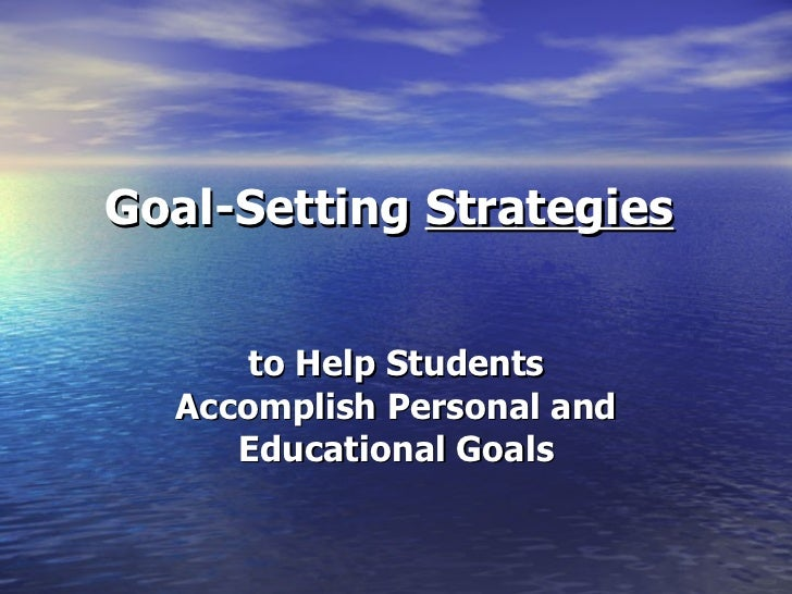 Goal-Setting  Strategies   to Help Students Accomplish Personal and Educational Goals