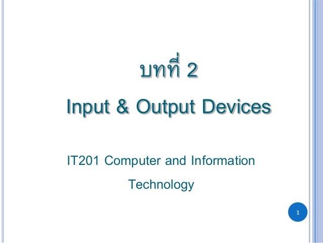 1 บทที่ 2 Input & Output Devices IT201 Computer and Information Technology