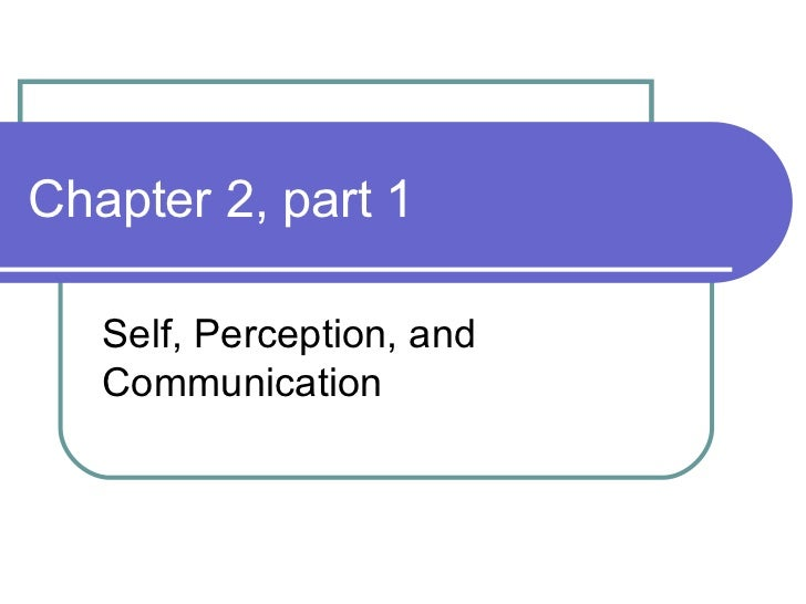 Chapter 2, part 1 Self, Perception, and Communication