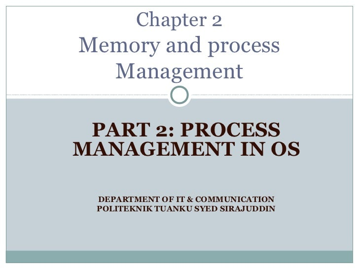 Chapter 2Memory and process  Management PART 2: PROCESSMANAGEMENT IN OS DEPARTMENT OF IT & COMMUNICATION POLITEKNIK TUANKU...