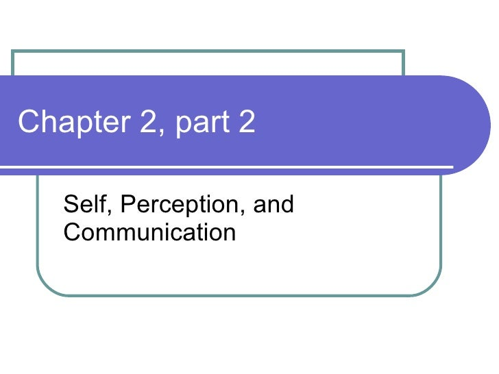 Chapter 2, part 2 Self, Perception, and Communication