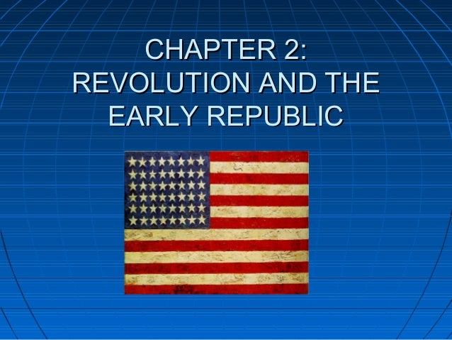 CHAPTER 2:CHAPTER 2: REVOLUTION AND THEREVOLUTION AND THE EARLY REPUBLICEARLY REPUBLIC
