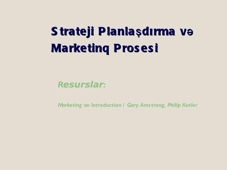 Strateji Planla şdırma və Marketinq Prosesi <ul><li>R esurslar : </li></ul><ul><li>Marketing an Introduction / Gary Amstro...