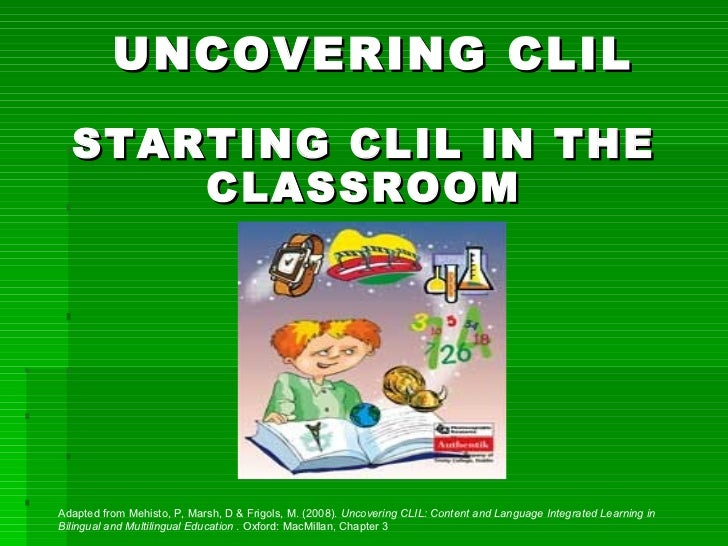 <ul><li>UNCOVERING CLIL </li></ul>STARTING CLIL IN THE CLASSROOM Adapted from Mehisto, P, Marsh, D & Frigols, M. (2008).  ...