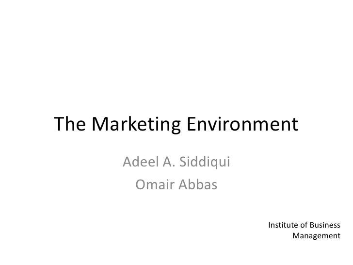 The Marketing Environment<br />Adeel A. Siddiqui<br />Omair Abbas<br />Institute of Business Management<br />