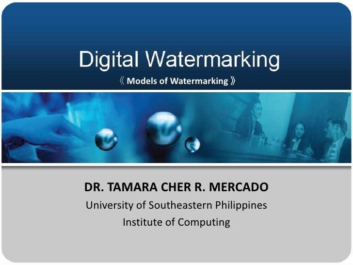 DR. TAMARA CHER R. MERCADO University of Southeastern Philippines Institute of Computing  《 Models of Watermarking 》