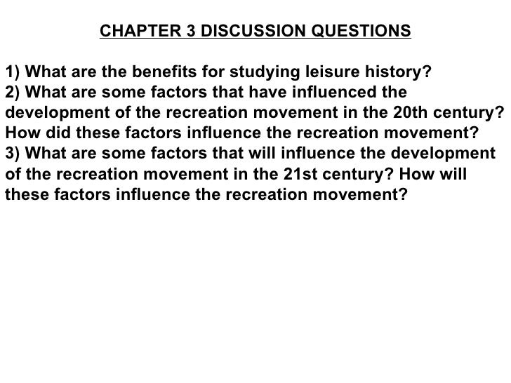 CHAPTER 3 DISCUSSION QUESTIONS 1) What are the benefits for studying leisure history? 2) What are some factors that have i...