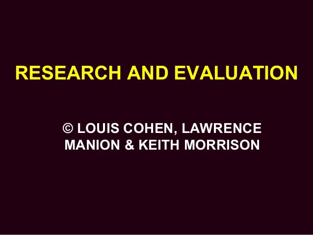 RESEARCH AND EVALUATION © LOUIS COHEN, LAWRENCE MANION & KEITH MORRISON
