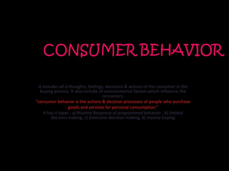 CONSUMER BEHAVIOR  It includes all d thoughts, feelings, decisions & actions of the consumer in the   buying process. It a...