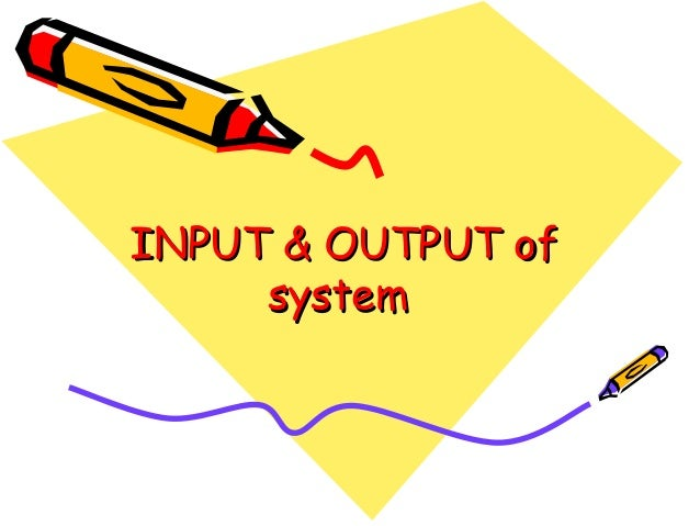 INPUT & OUTPUT ofINPUT & OUTPUT of systemsystem