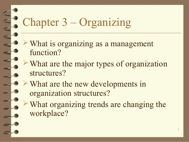 Chapter 3 – Organizing  What is organizing as a management  function?  What are the major types of organization structur...