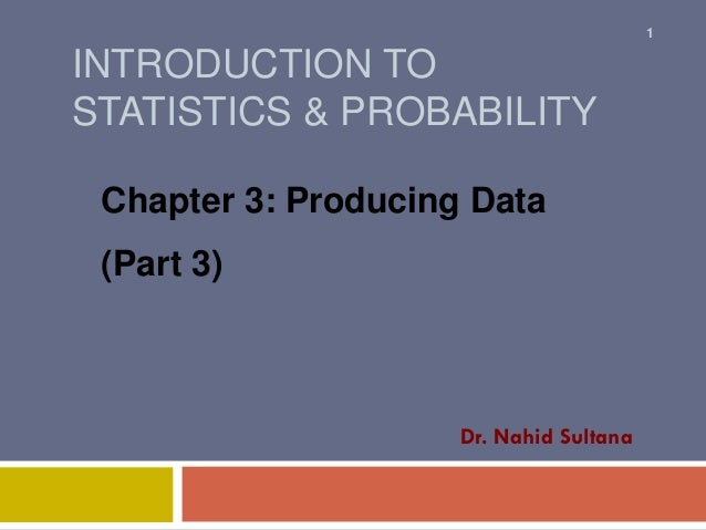 INTRODUCTION TO STATISTICS & PROBABILITY Chapter 3: Producing Data (Part 3) Dr. Nahid Sultana 1