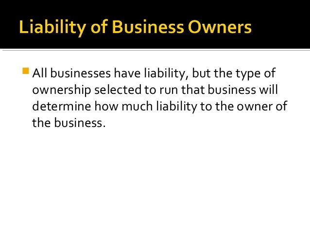  All businesses have liability, but the type of  ownership selected to run that business will determine how much liabilit...