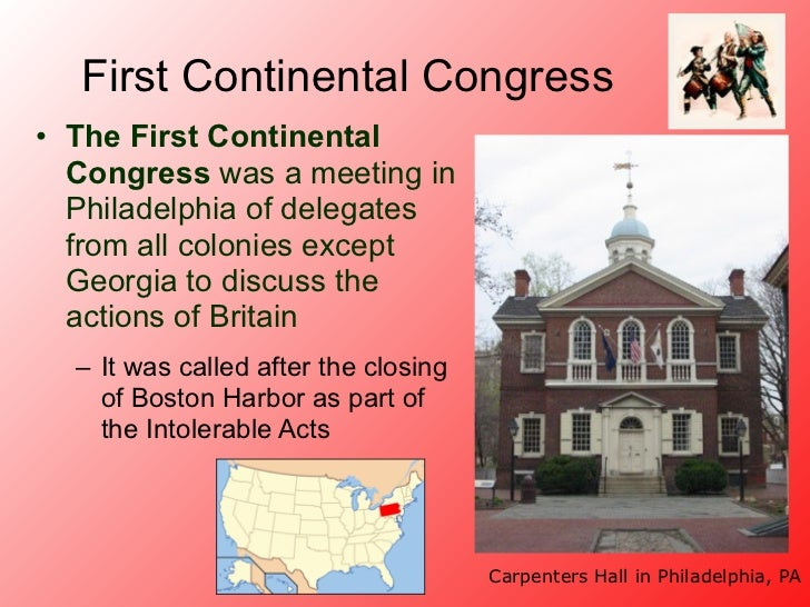 First Continental Congress• The First Continental  Congress was a meeting in  Philadelphia of delegates  from all colonies...