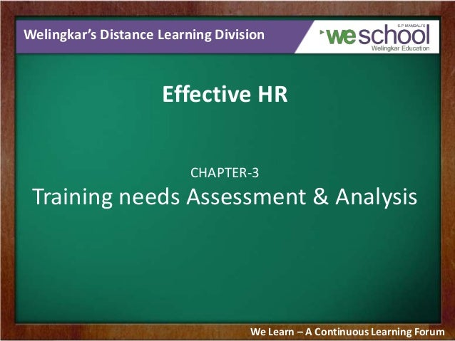 Welingkar's Distance Learning Division  Effective HR CHAPTER-3  Training needs Assessment & Analysis  We Learn – A Continu...