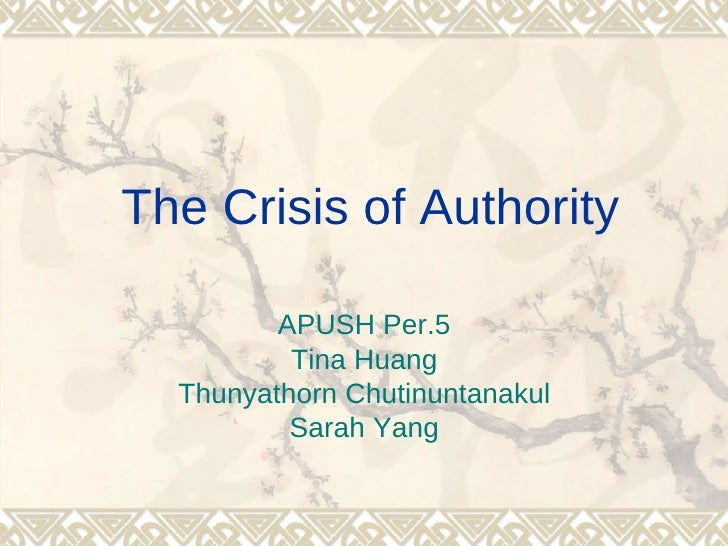 The Crisis of Authority         APUSH Per.5          Tina Huang  Thunyathorn Chutinuntanakul          Sarah Yang