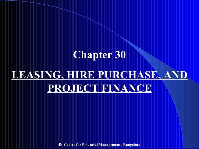 Chapter 30 LEASING, HIRE PURCHASE, AND PROJECT FINANCE  © Centre for Financial Management , Bangalore