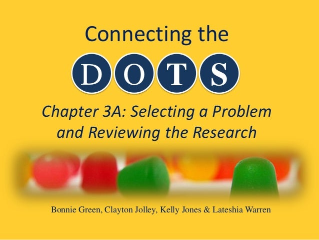 Chapter 3A: Selecting a Problem and Reviewing the Research D O T S Connecting the Bonnie Green, Clayton Jolley, Kelly Jone...