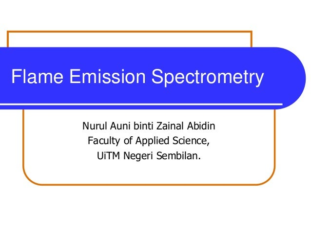 Flame Emission Spectrometry       Nurul Auni binti Zainal Abidin        Faculty of Applied Science,          UiTM Negeri S...