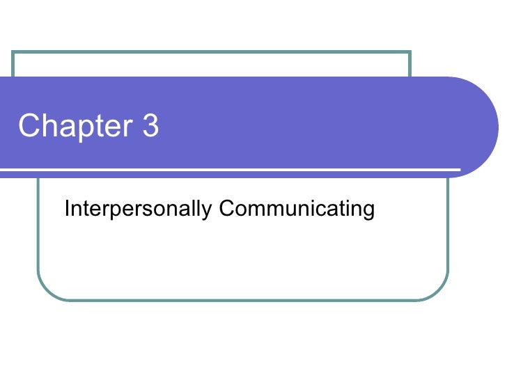 Chapter 3 Interpersonally Communicating