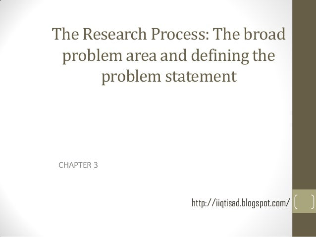 The Research Process: The broad problem area and defining the problem statement  CHAPTER 3  http://iiqtisad.blogspot.com/