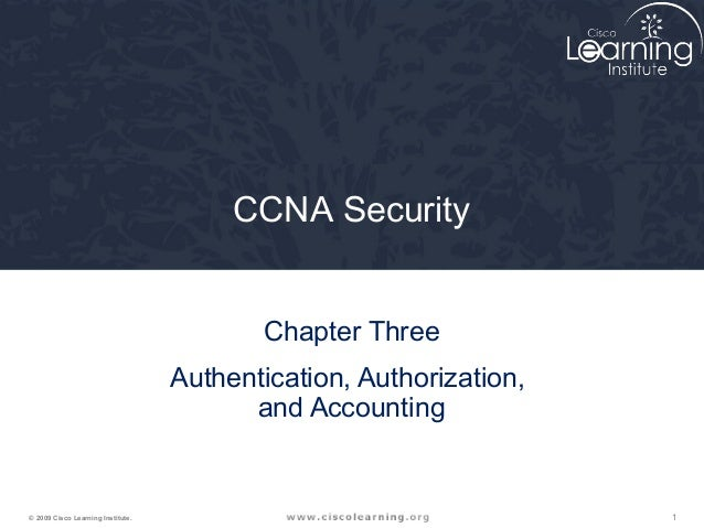 1© 2009 Cisco Learning Institute. CCNA Security Chapter Three Authentication, Authorization, and Accounting