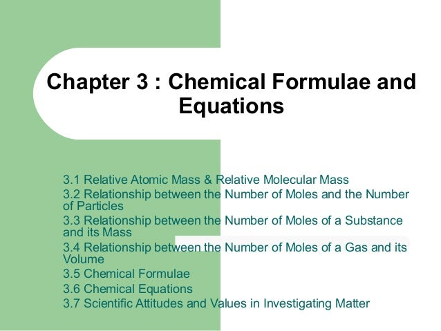 Chapter 3 : Chemical Formulae and Equations 3.1 Relative Atomic Mass & Relative Molecular Mass 3.2 Relationship between th...