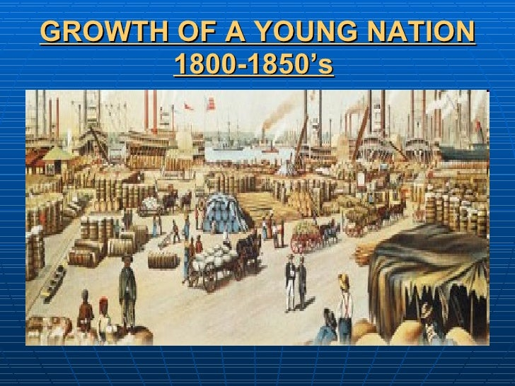 GROWTH OF A YOUNG NATION 1800-1850's
