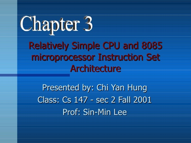 Relatively Simple CPU and 8085microprocessor Instruction Set           Architecture  Presented by: Chi Yan Hung Class: Cs ...