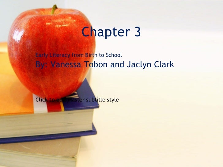 Chapter 3 Early Literacy from Birth to School By: Vanessa Tobon and Jaclyn Clark