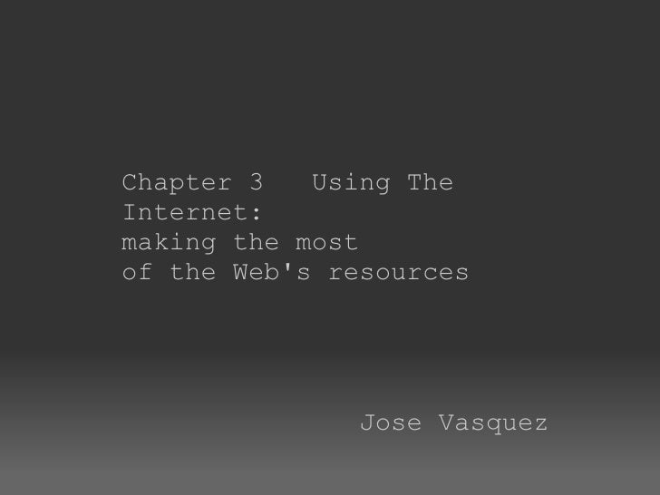 Chapter 3   Using The Internet:   making the most of the Web's resources                           Jose Vasquez