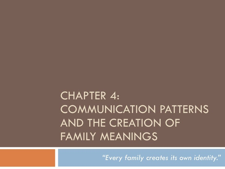 "CHAPTER 4: COMMUNICATION PATTERNS AND THE CREATION OF FAMILY MEANINGS "" Every family creates its own identity."""