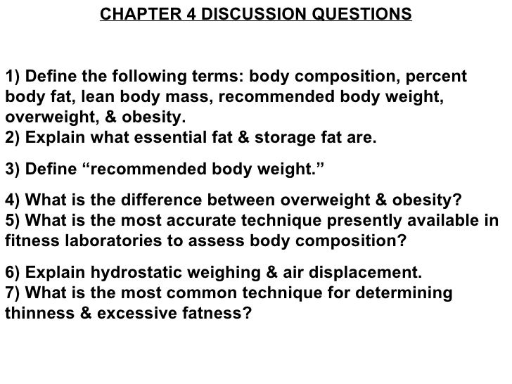 CHAPTER 4 DISCUSSION QUESTIONS 1) Define the following terms: body composition, percent body fat, lean body mass, recommen...