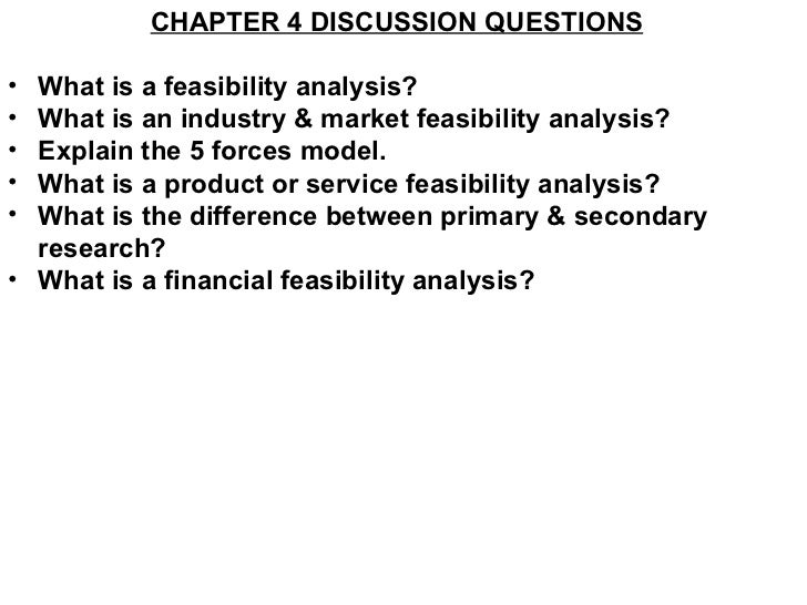 <ul><li>CHAPTER 4 DISCUSSION QUESTIONS </li></ul><ul><li>What is a feasibility analysis? </li></ul><ul><li>What is an indu...