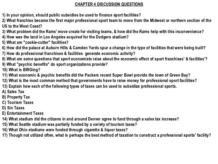 CHAPTER 4 DISCUSSION QUESTIONS 1) In your opinion, should public subsidies be used to finance sport facilities? 2) What fr...